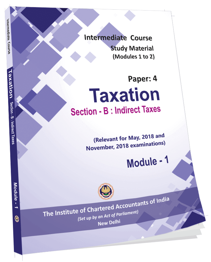 Intermediate Course Study Material - Taxation - Section-B - Indirect Taxes - For May & Nov. 2019 is under preparation. Order placed, if any for the SM will be dispatched on or after Oct. 18
